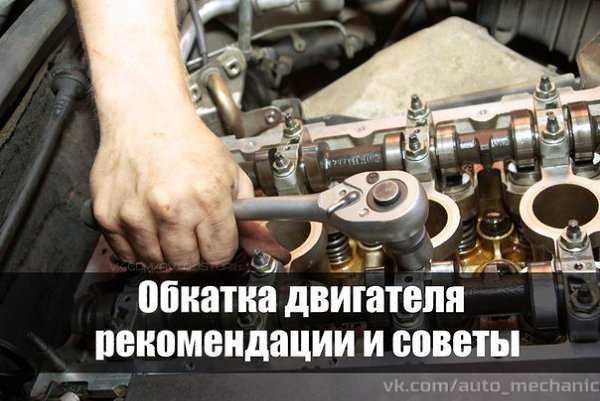 Как правильно обкатать двигатель после капремонта или новый?
